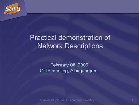 Andree Toonk - SARA High Performance Networking1 Practical demonstration of Network Descriptions February 08, 2006 GLIF meeting, Albuquerque.