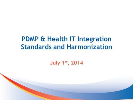 PDMP & Health IT Integration Standards and Harmonization July 1 st, 2014.