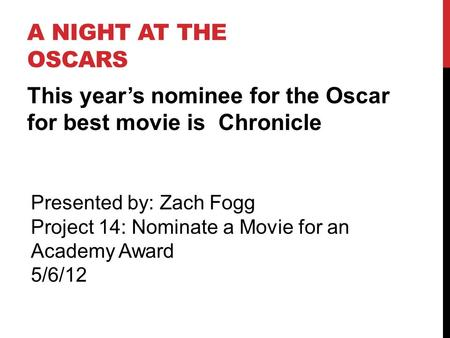 A NIGHT AT THE OSCARS This year's nominee for the Oscar for best movie is Chronicle Presented by: Zach Fogg Project 14: Nominate a Movie for an Academy.