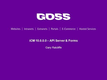 ICM 10.0.0.0 – API Server & Forms Gary Ratcliffe.