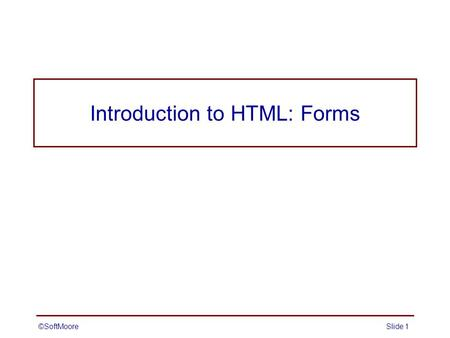 ©SoftMooreSlide 1 Introduction to HTML: Forms ©SoftMooreSlide 2 Forms Forms provide a simple mechanism for collecting user data and submitting it to.