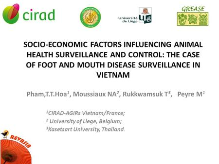 SOCIO-ECONOMIC FACTORS INFLUENCING ANIMAL HEALTH SURVEILLANCE AND CONTROL: THE CASE OF FOOT AND MOUTH DISEASE SURVEILLANCE IN VIETNAM Pham,T.T.Hoa 1, Moussiaux.
