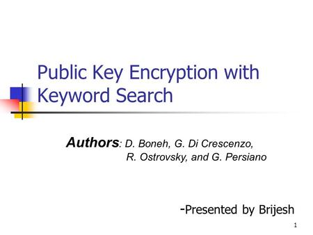 1 Public Key Encryption with Keyword Search - Presented by Brijesh Authors : D. Boneh, G. Di Crescenzo, R. Ostrovsky, and G. Persiano.