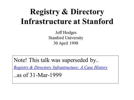 Registry & Directory Infrastructure at Stanford Note! This talk was superseded by.. Registry & Directory Infrastructure: A Case History..as of 31-Mar-1999.
