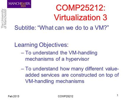 "COMP25212: Virtualization 3 Subtitle: ""What can we do to a VM?"" Learning Objectives: –To understand the VM-handling mechanisms of a hypervisor –To understand."