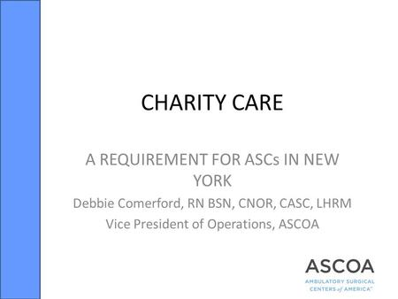 CHARITY CARE A REQUIREMENT FOR ASCs IN NEW YORK Debbie Comerford, RN BSN, CNOR, CASC, LHRM Vice President of Operations, ASCOA.