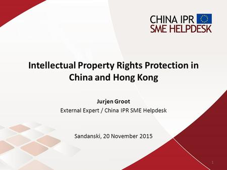 Intellectual Property Rights Protection in China and Hong Kong Jurjen Groot External Expert / China IPR SME Helpdesk Sandanski, 20 November 2015 1.