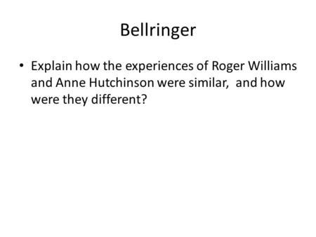 Bellringer Explain how the experiences of Roger Williams and Anne Hutchinson were similar, and how were they different?