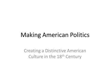 Making American Politics Creating a Distinctive American Culture in the 18 th Century.