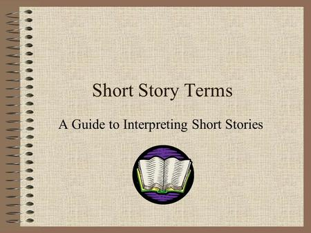 Short Story Terms A Guide to Interpreting Short Stories.