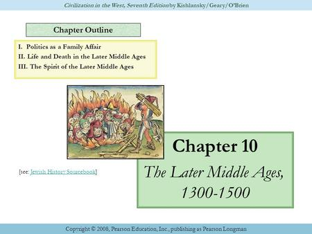 Chapter Outline Chapter 10 The Later Middle Ages, 1300-1500 Civilization in the West, Seventh Edition by Kishlansky/Geary/O'Brien Copyright © 2008, Pearson.
