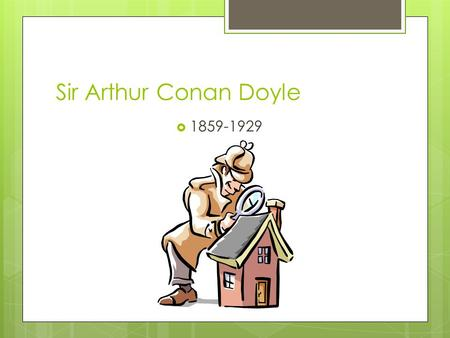 Sir Arthur Conan Doyle  1859-1929. Childhood  Edinburgh, Scotland  Mother, Mary Doyle, was greatest influence because of her gift as a storyteller.