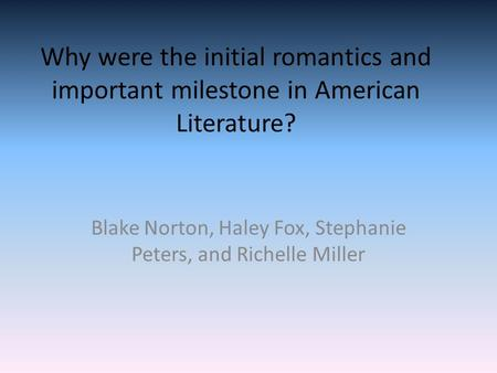 Why were the initial romantics and important milestone in American Literature? Blake Norton, Haley Fox, Stephanie Peters, and Richelle Miller.