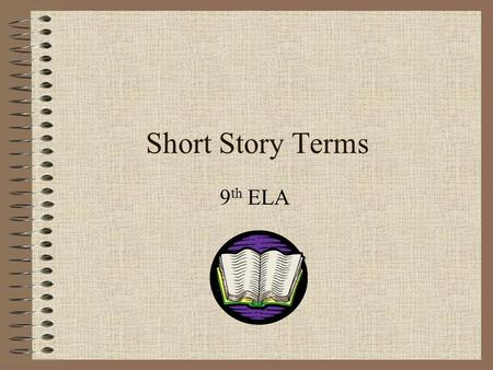 Short Story Terms 9 th ELA. What is a Short Story? A short story is : a brief work of fiction where, usually, the main character faces a conflict that.