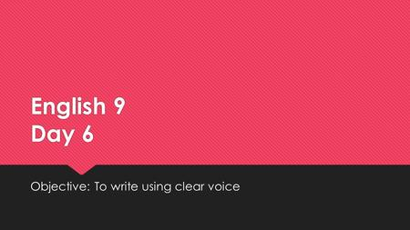 English 9 Day 6 Objective: To write using clear voice.