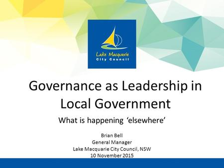 Governance as Leadership in Local Government What is happening 'elsewhere' Brian Bell General Manager Lake Macquarie City Council, NSW 10 November 2015.
