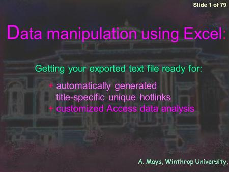 A. Mays, Winthrop University, 2005 + automatically generated title-specific unique hotlinks + customized Access data analysis Slide 1 of 79 D ata manipulation.
