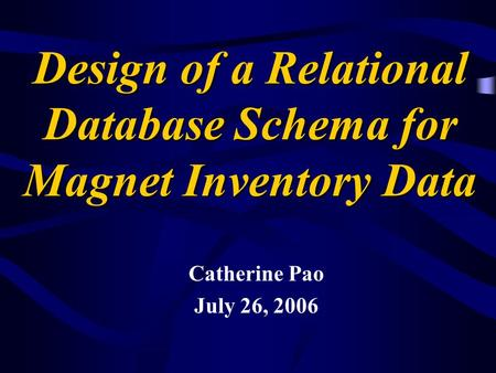 Design of a Relational Database Schema for Magnet Inventory Data Catherine Pao July 26, 2006.