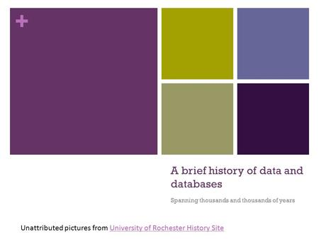 + A brief history of data and databases Spanning thousands and thousands of years Unattributed pictures from University of Rochester History SiteUniversity.