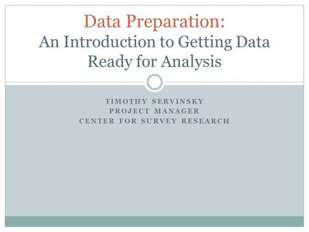 TIMOTHY SERVINSKY PROJECT MANAGER CENTER FOR SURVEY RESEARCH Data Preparation: An Introduction to Getting Data Ready for Analysis.