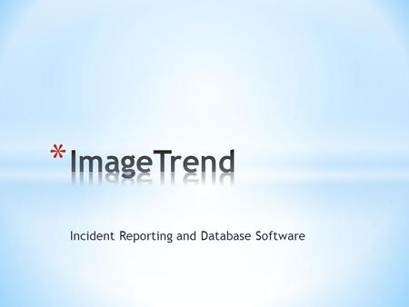 Incident Reporting and Database Software. * Understand the purpose of ImageTrend * How it will benefit your department * Learn the ease of the program.