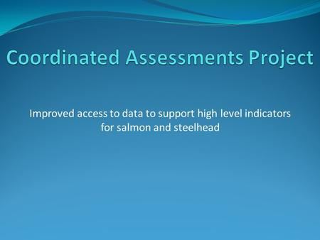 Improved access to data to support high level indicators for salmon and steelhead.