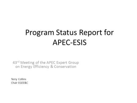 Program Status Report for APEC-ESIS 43 rd Meeting of the APEC Expert Group on Energy Efficiency & Conservation Terry Collins Chair EGEE&C.