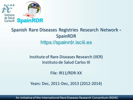 An initiative of the International Rare Diseases Research Consortium-IRDiRC Spanish Rare Diseases Registries Research Network - SpainRDR https://spainrdr.isciii.es.