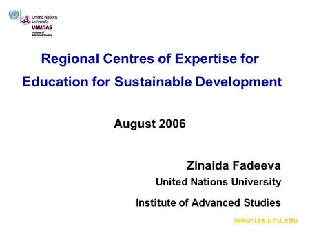 Www.ias.unu.edu Regional Centres of Expertise for Education for Sustainable Development August 2006 Zinaida Fadeeva United Nations University Institute.