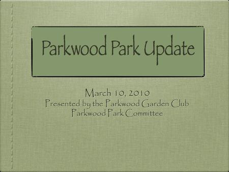 March 10, 2010 Presented by the Parkwood Garden Club Parkwood Park Committee March 10, 2010 Presented by the Parkwood Garden Club Parkwood Park Committee.