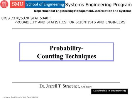 1 Dr. Jerrell T. Stracener, SAE Fellow Leadership in Engineering EMIS 7370/5370 STAT 5340 : PROBABILITY AND STATISTICS FOR SCIENTISTS AND ENGINEERS Systems.