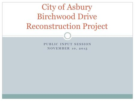 PUBLIC INPUT SESSION NOVEMBER 10, 2015 City of Asbury Birchwood Drive Reconstruction Project.