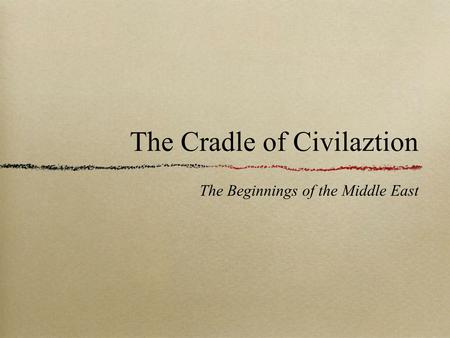The Cradle of Civilaztion The Beginnings of the Middle East.
