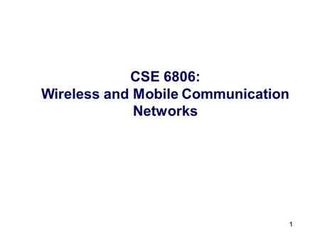 1 CSE 6806: Wireless and Mobile Communication Networks.