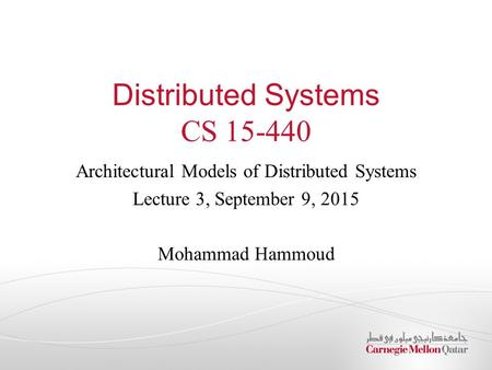 Distributed Systems CS 15-440 Architectural Models of Distributed Systems Lecture 3, September 9, 2015 Mohammad Hammoud.