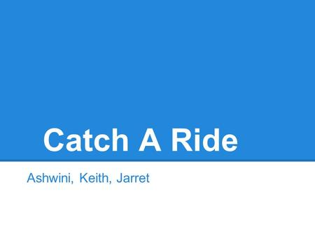 Catch A Ride Ashwini, Keith, Jarret. Overall Problem and Solution Ridesharing Problems Vanpool: complicated initial startup Craigslist: unreliable, unsafe,