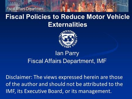 Fiscal Policies to Reduce Motor Vehicle Externalities Ian Parry Fiscal Affairs Department, IMF Disclaimer: The views expressed herein are those of the.
