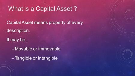 What is a Capital Asset ? Capital Asset means property of every description. It may be ; –Movable or immovable –Tangible or intangible.