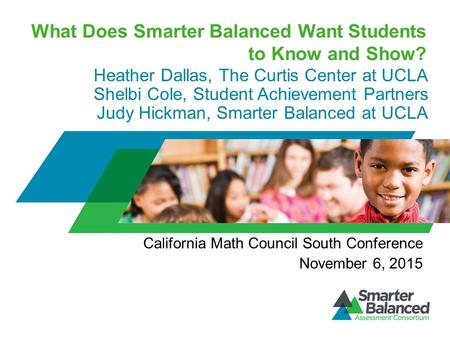 What Does Smarter Balanced Want Students to Know and Show? Heather Dallas, The Curtis Center at UCLA Shelbi Cole, Student Achievement Partners Judy Hickman,