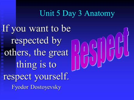 Unit 5 Day 3 Anatomy If you want to be respected by others, the great thing is to respect yourself. Fyodor Dostoyevsky.