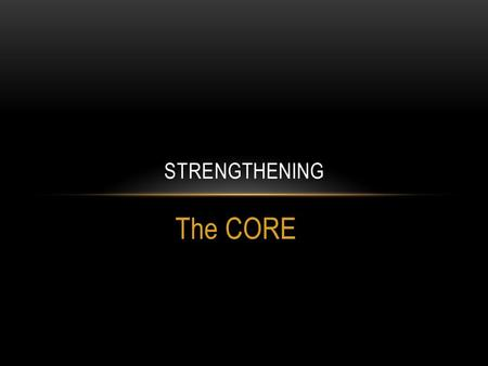 The CORE STRENGTHENING. THE CORE Your core is known as many things: Abdomen Center Trunk Midline Torso Spinal Stabilizers Core strength is connected to.