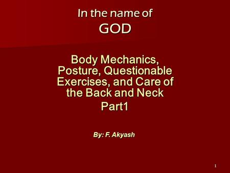 1 In the name of GOD Body Mechanics, Posture, Questionable Exercises, and Care of the Back and Neck Part1 By: F. Akyash.