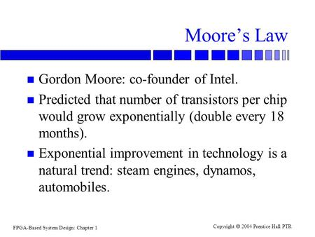 FPGA-Based System Design: Chapter 1 Copyright  2004 Prentice Hall PTR Moore's Law n Gordon Moore: co-founder of Intel. n Predicted that number of transistors.