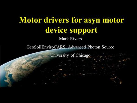 Motor drivers for asyn motor device support Mark Rivers GeoSoilEnviroCARS, Advanced Photon Source University of Chicago.