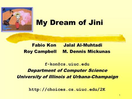 1 My Dream of Jini Fabio Kon Jalal Al-Muhtadi Roy Campbell M. Dennis Mickunas Department of Computer Science University of Illinois at.