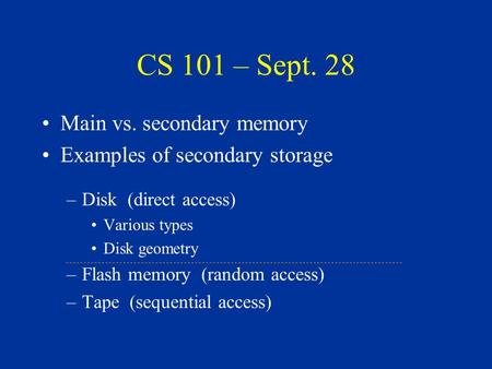 CS 101 – Sept. 28 Main vs. secondary memory Examples of secondary storage –Disk (direct access) Various types Disk geometry –Flash memory (random access)