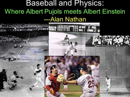 1 Baseball and Physics: Where Albert Pujols meets Albert Einstein ---Alan Nathan.
