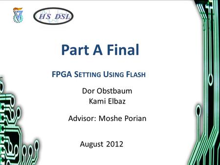 Part A Final Dor Obstbaum Kami Elbaz Advisor: Moshe Porian August 2012 FPGA S ETTING U SING F LASH.