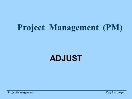 Day 3 in the pmProject Management Project Management (PM) ADJUST.