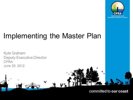 Implementing the Master Plan Kyle Graham Deputy Executive Director CPRA June 20, 2012 committed to our coast.